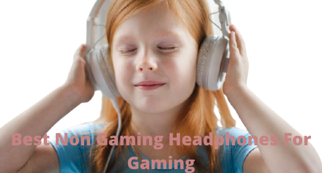 Best Non Gaming Headphones For Gaming